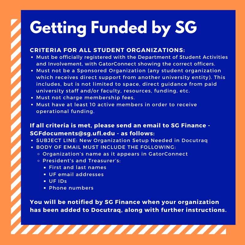 CRITERIA FOR ALL STUDENT ORGANIZATIONS:Must be officially registered with the Department of Student Activities and Involvement, with GatorConnect showing the correct officers.Must not be a Sponsored Organization (any student organization which receives direct support from another university entity). This includes, but is not limited to space, direct guidance from paid university staff and/or faculty, resources, funding, etc.  Must not charge membership fees.Must have at least 10 active members in order to receive operational funding.If all criteria is met, please send an email to SG Finance - SGFdocuments@sg.ufl.edu - as follows:SUBJECT LINE: New Organization Setup Needed in DocutraqBODY OF EMAIL MUST INCLUDE THE FOLLOWING:Organization's name as it appears in GatorConnectPresident's and Treasurer's:First and last namesUF email addressesUF IDsPhone numbersYou will be notified by SG Finance when your organization has been added to Docutraq, along with further instructions.